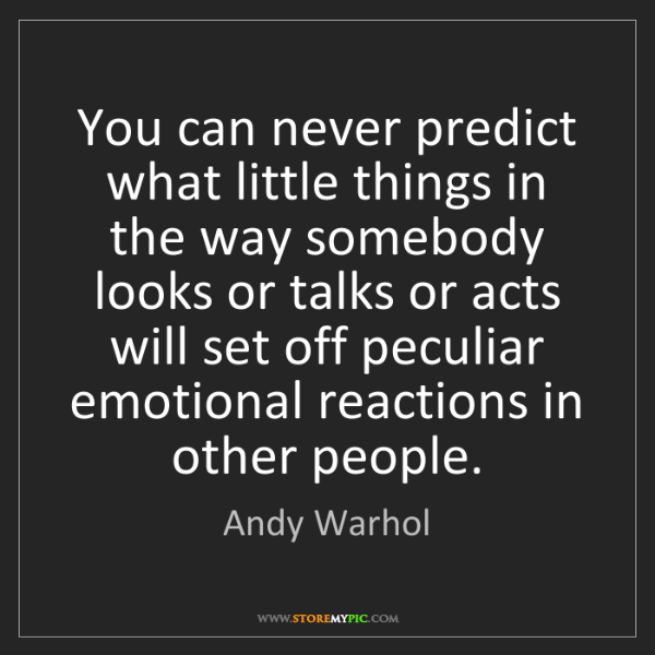 Andy Warhol: You can never predict what little things in the way somebody...