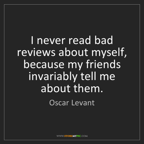 Oscar Levant: I never read bad reviews about myself, because my friends...