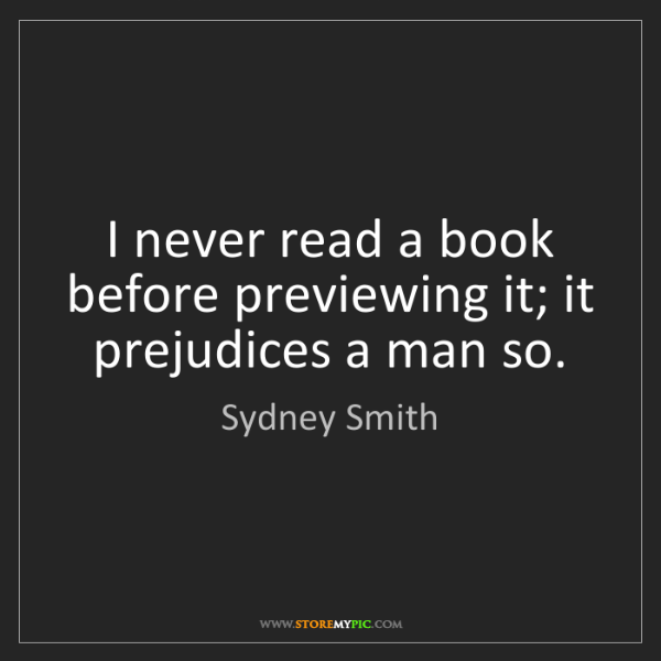 Sydney Smith: I never read a book before previewing it; it prejudices...