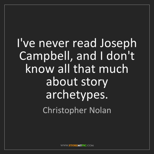 Christopher Nolan: I've never read Joseph Campbell, and I don't know all...