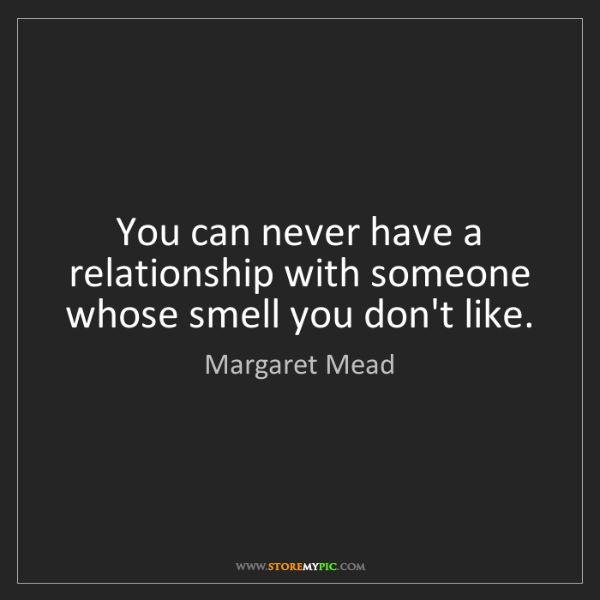 Margaret Mead: You can never have a relationship with someone whose...