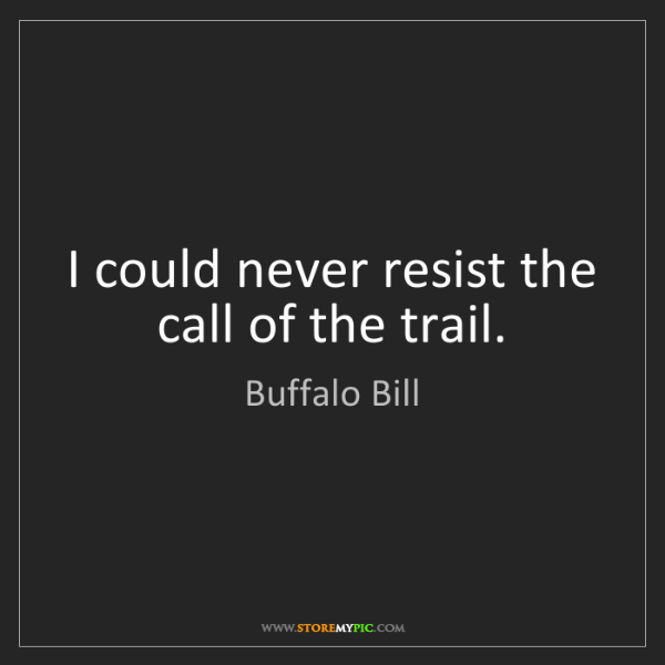 """I could never resist the call of the trail."" - Buffalo Bill""I could never resist the call of the trail."" - Buffalo Bill, Quotes And Thoughts's images"