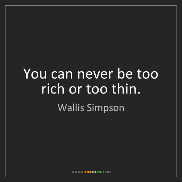 Wallis Simpson: You can never be too rich or too thin.