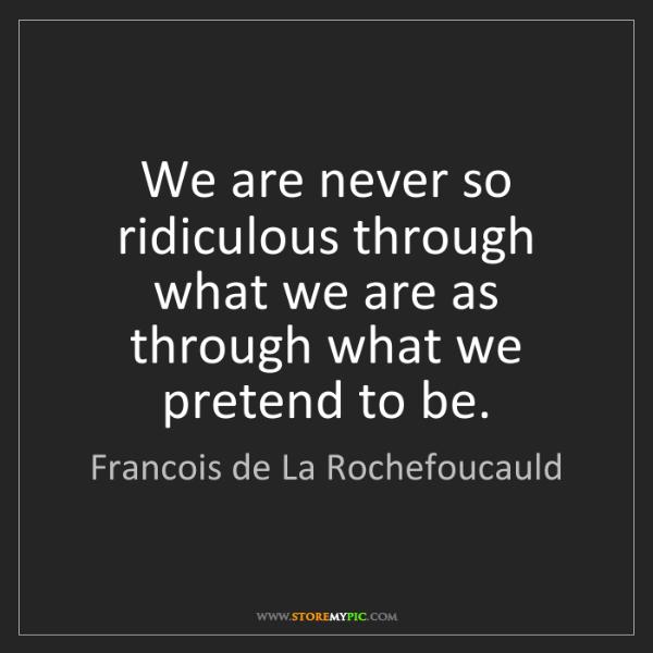 Francois de La Rochefoucauld: We are never so ridiculous through what we are as through...