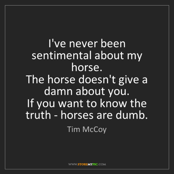 Tim McCoy: I've never been sentimental about my horse.   The horse...