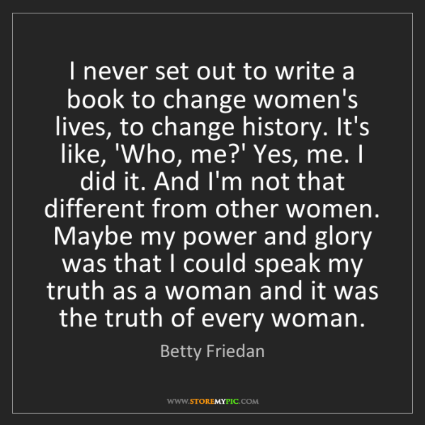 Betty Friedan: I never set out to write a book to change women's lives,...