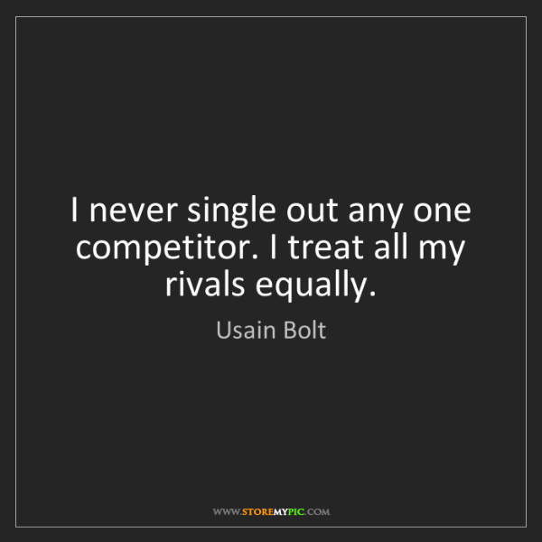 Usain Bolt: I never single out any one competitor. I treat all my...