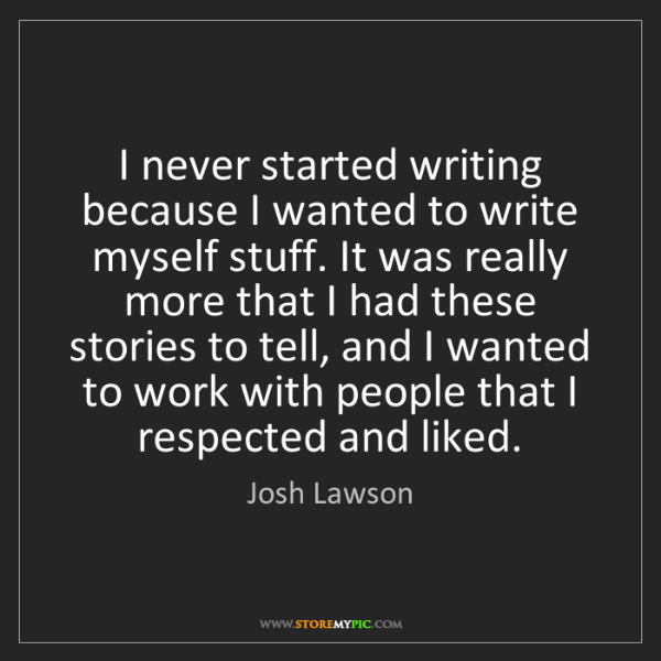 Josh Lawson: I never started writing because I wanted to write myself...