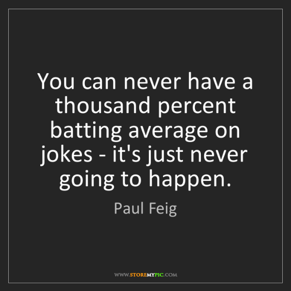 Paul Feig: You can never have a thousand percent batting average...