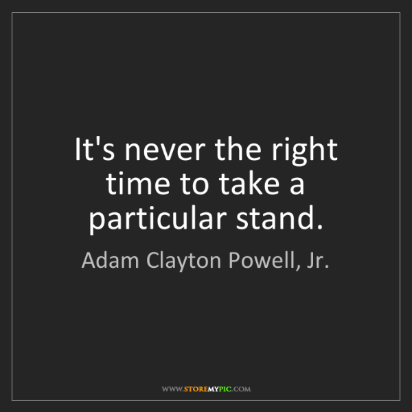 Adam Clayton Powell, Jr.: It's never the right time to take a particular stand.