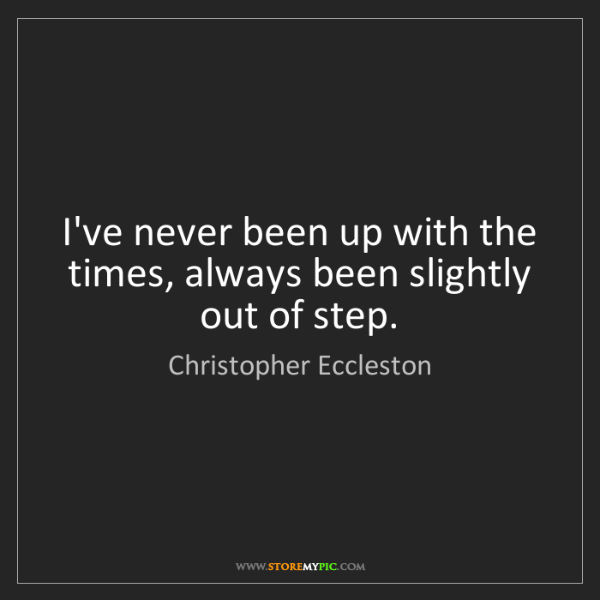 Christopher Eccleston: I've never been up with the times, always been slightly...