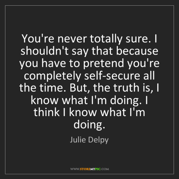 Julie Delpy: You're never totally sure. I shouldn't say that because...