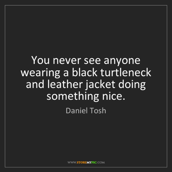 Daniel Tosh: You never see anyone wearing a black turtleneck and leather...