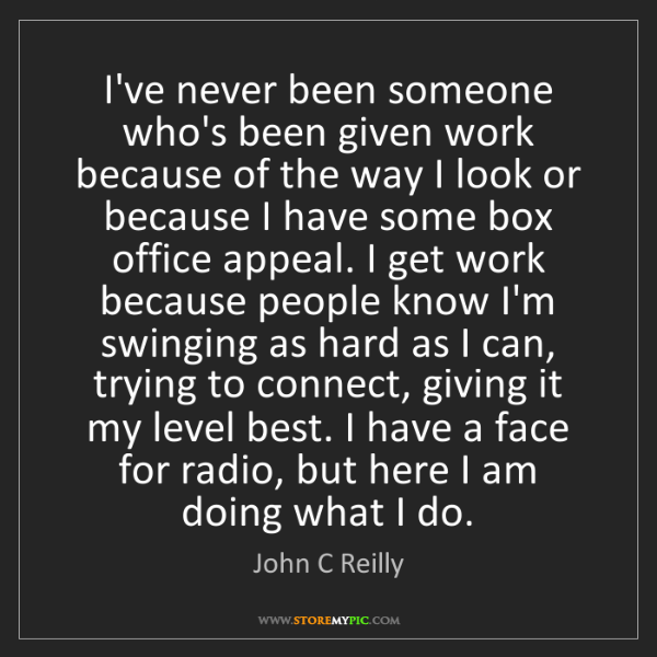 John C Reilly: I've never been someone who's been given work because...