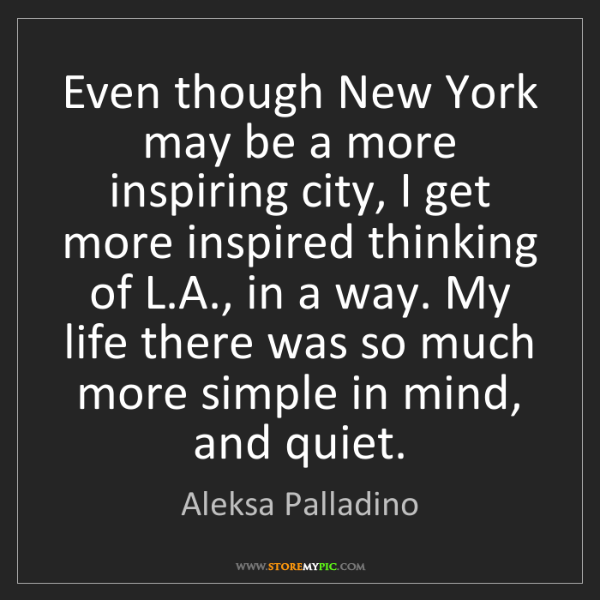 Aleksa Palladino: Even though New York may be a more inspiring city, I...