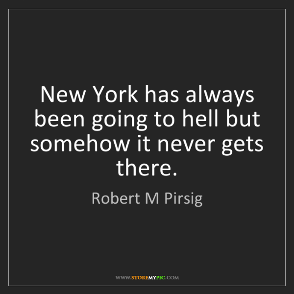Robert M Pirsig: New York has always been going to hell but somehow it...