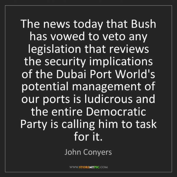 John Conyers: The news today that Bush has vowed to veto any legislation...