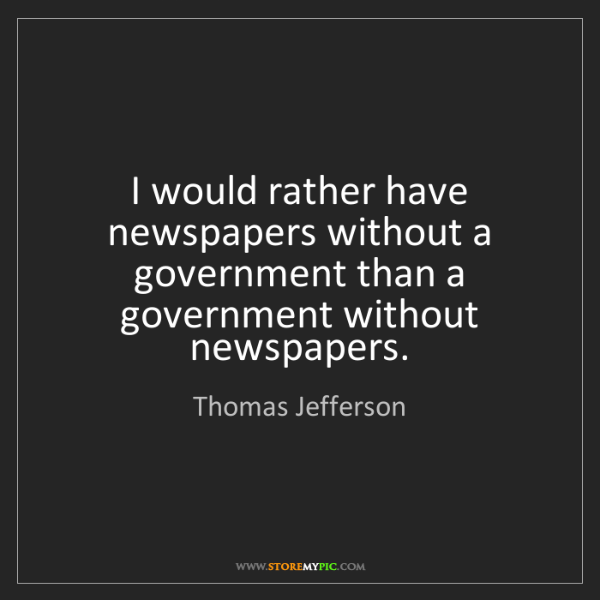 Thomas Jefferson: I would rather have newspapers without a government than...