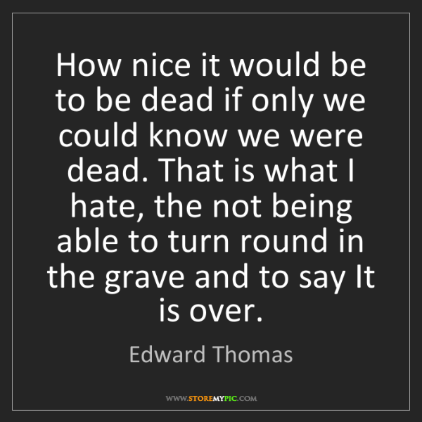 Edward Thomas: How nice it would be to be dead if only we could know...