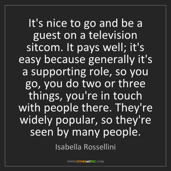 Isabella Rossellini: It's nice to go and be a guest on a television sitcom....