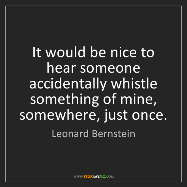 Leonard Bernstein: It would be nice to hear someone accidentally whistle...
