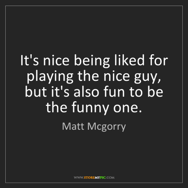 Matt Mcgorry: It's nice being liked for playing the nice guy, but it's...