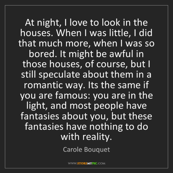 Carole Bouquet: At night, I love to look in the houses. When I was little,...
