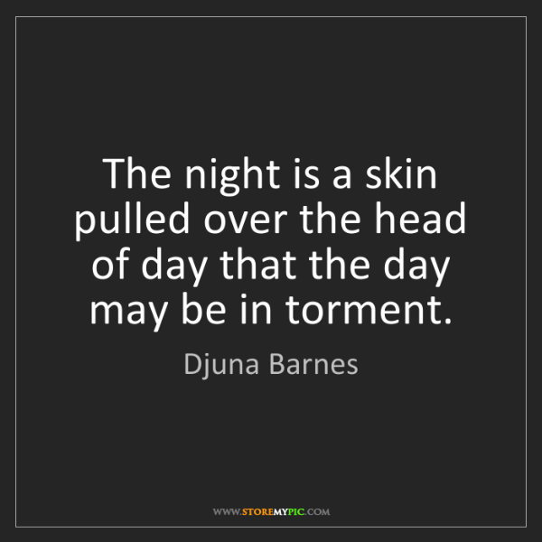 Djuna Barnes: The night is a skin pulled over the head of day that...