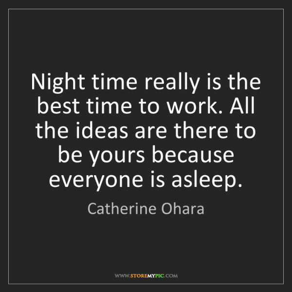 Catherine Ohara: Night time really is the best time to work. All the ideas...