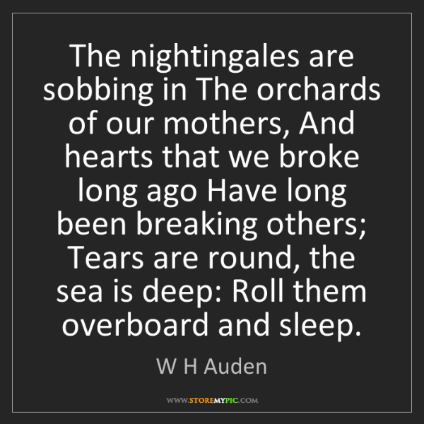 W H Auden: The nightingales are sobbing in The orchards of our mothers,...