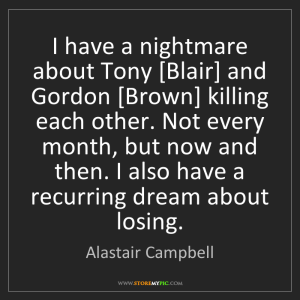 Alastair Campbell: I have a nightmare about Tony [Blair] and Gordon [Brown]...