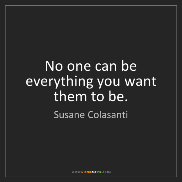 Susane Colasanti: No one can be everything you want them to be.