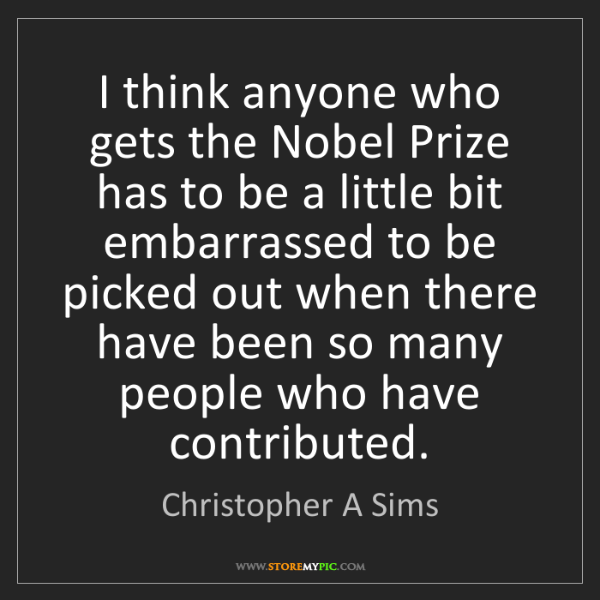 Christopher A Sims: I think anyone who gets the Nobel Prize has to be a little...