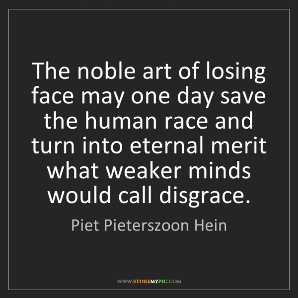 Piet Pieterszoon Hein: The noble art of losing face may one day save the human...