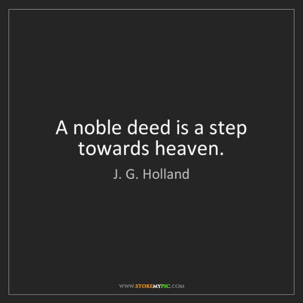 J. G. Holland: A noble deed is a step towards heaven.