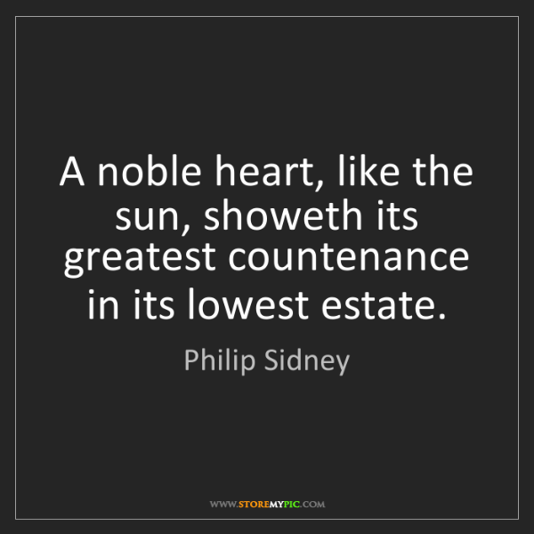 Philip Sidney: A noble heart, like the sun, showeth its greatest countenance...