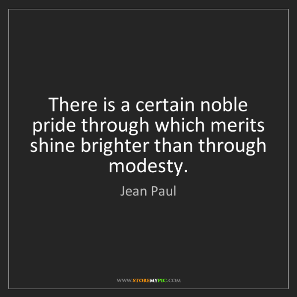 Jean Paul: There is a certain noble pride through which merits shine...