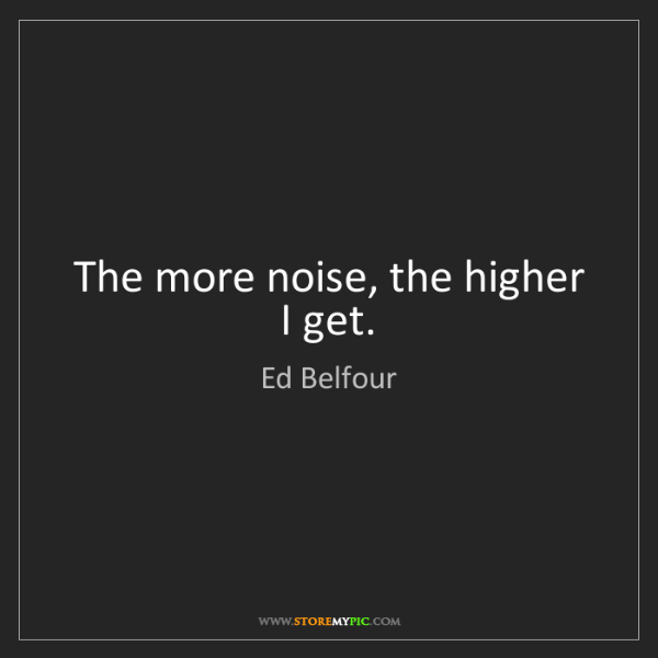 Ed Belfour: The more noise, the higher I get.