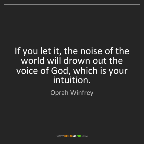 Oprah Winfrey: If you let it, the noise of the world will drown out...