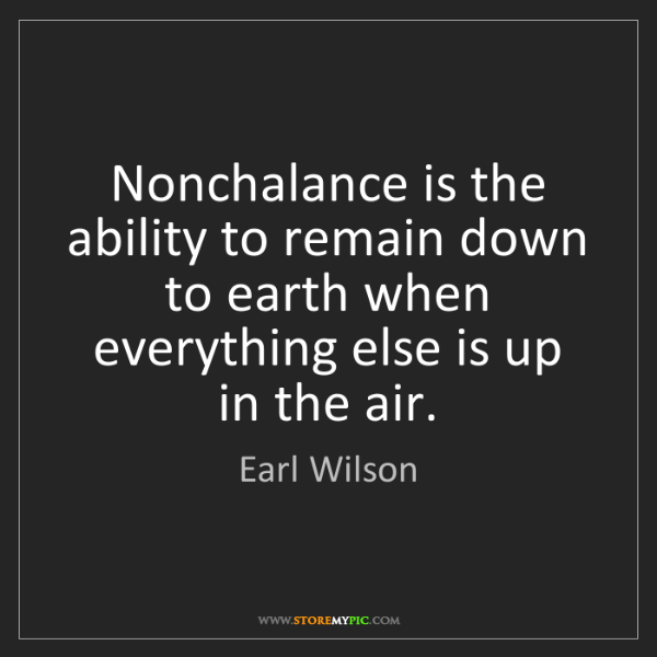 Earl Wilson: Nonchalance is the ability to remain down to earth when...