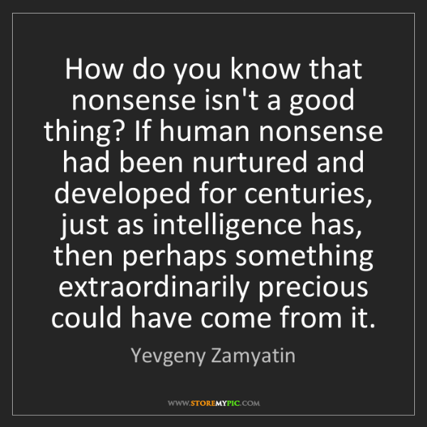 Yevgeny Zamyatin: How do you know that nonsense isn't a good thing? If...