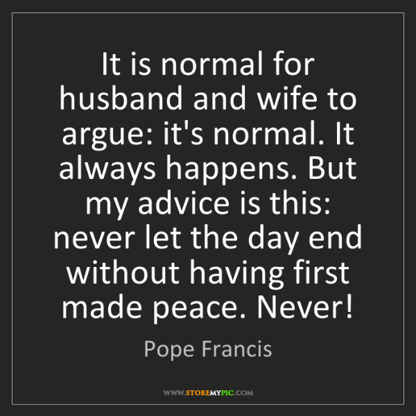 Pope Francis: It is normal for husband and wife to argue: it's normal....