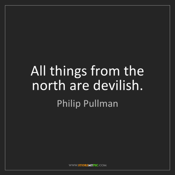 Philip Pullman: All things from the north are devilish.
