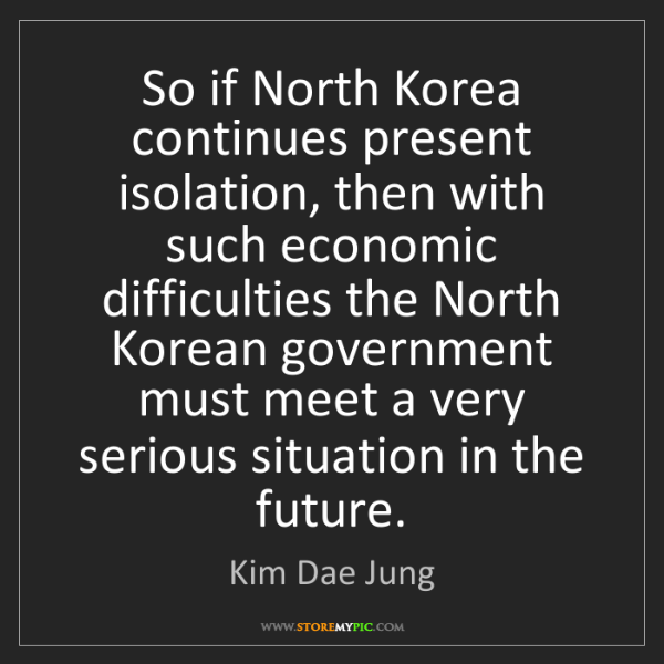 Kim Dae Jung: So if North Korea continues present isolation, then with...