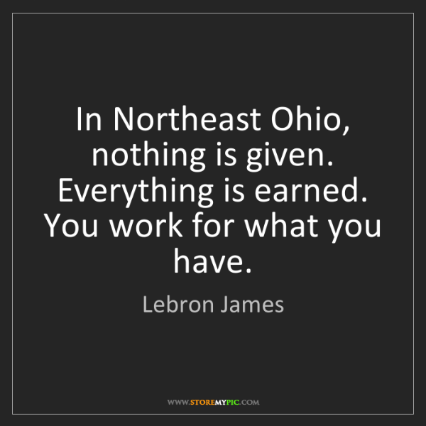 Lebron James: In Northeast Ohio, nothing is given. Everything is earned....