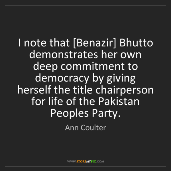 Ann Coulter: I note that [Benazir] Bhutto demonstrates her own deep...