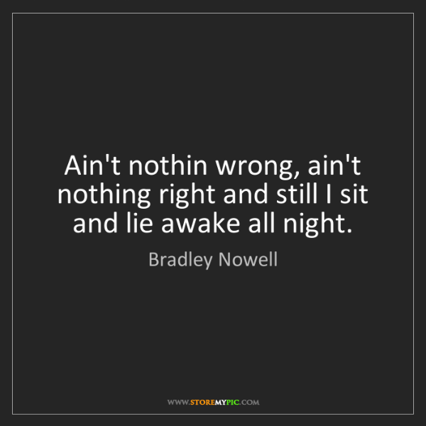 Bradley Nowell: Ain't nothin wrong, ain't nothing right and still I sit...
