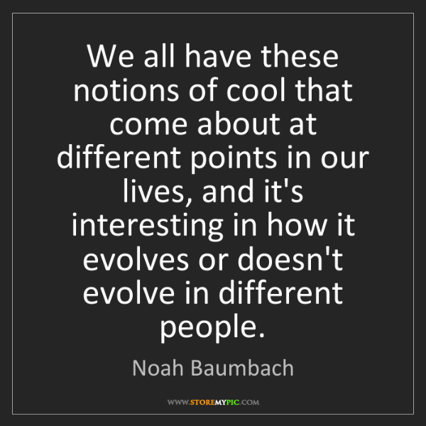 Noah Baumbach: We all have these notions of cool that come about at...