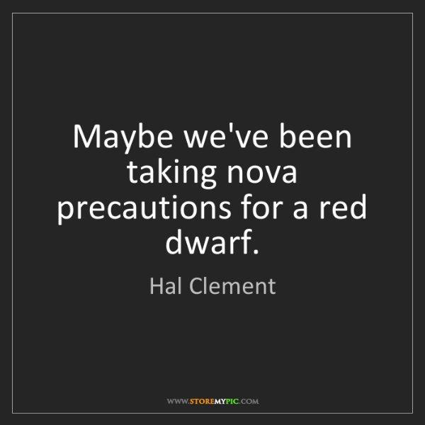 Hal Clement: Maybe we've been taking nova precautions for a red dwarf.