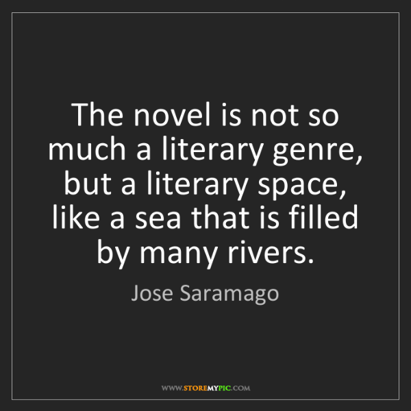 Jose Saramago: The novel is not so much a literary genre, but a literary...